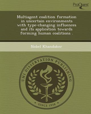 Proquest, Umi Dissertation Publishing Multiagent Coalition Formation in Uncertain Environments with Type-Changing Influences and Its Application Towards Forming Human at Sears.com